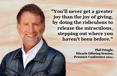 """You'll never get a greater joy than the joy of giving, by doing the ridiculous to release the miraculous, stepping out where you haven't been before."" - Phil Pringle, Miracle Offering Session, Presence Conference 2011."